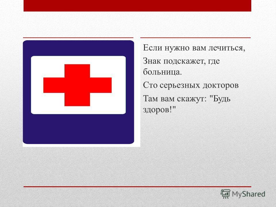 Если нужно вам лечиться, Знак подскажет, где больница. Сто серьезных докторов Там вам скажут: Будь здоров!