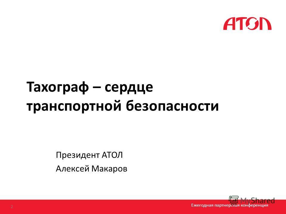 Тахограф – сердце транспортной безопасности 2 Ежегодная партнерская конференция Президент АТОЛ Алексей Макаров