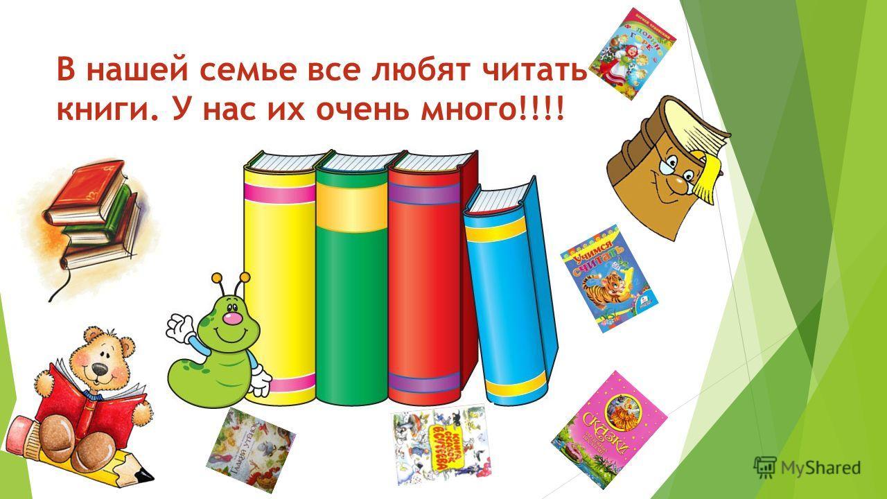 В нашей семье все любят читать книги. У нас их очень много!!!!