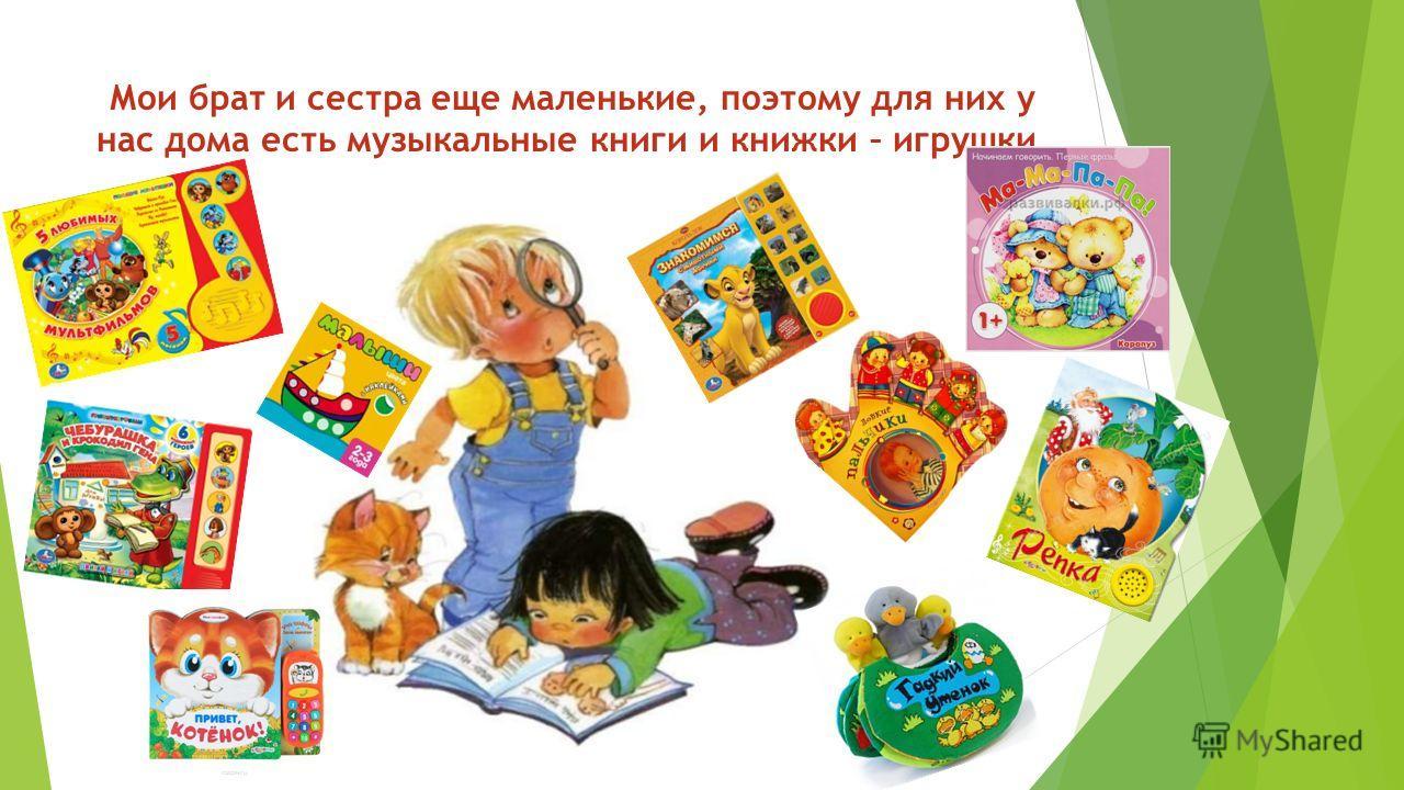 Мои брат и сестра еще маленькие, поэтому для них у нас дома есть музыкальные книги и книжки – игрушки.