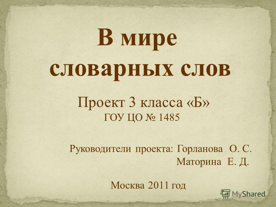 В мире словарных слов Проект 3 класса «Б» ГОУ ЦО 1485 Руководители проекта: Горланова О. С. Маторина Е. Д. Москва 2011 год