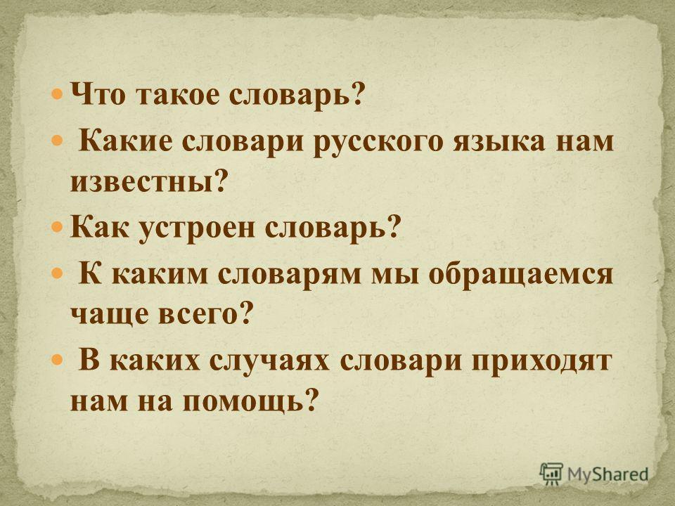 Что такое словарь? Какие словари русского языка нам известны? Как устроен словарь? К каким словарям мы обращаемся чаще всего? В каких случаях словари приходят нам на помощь?