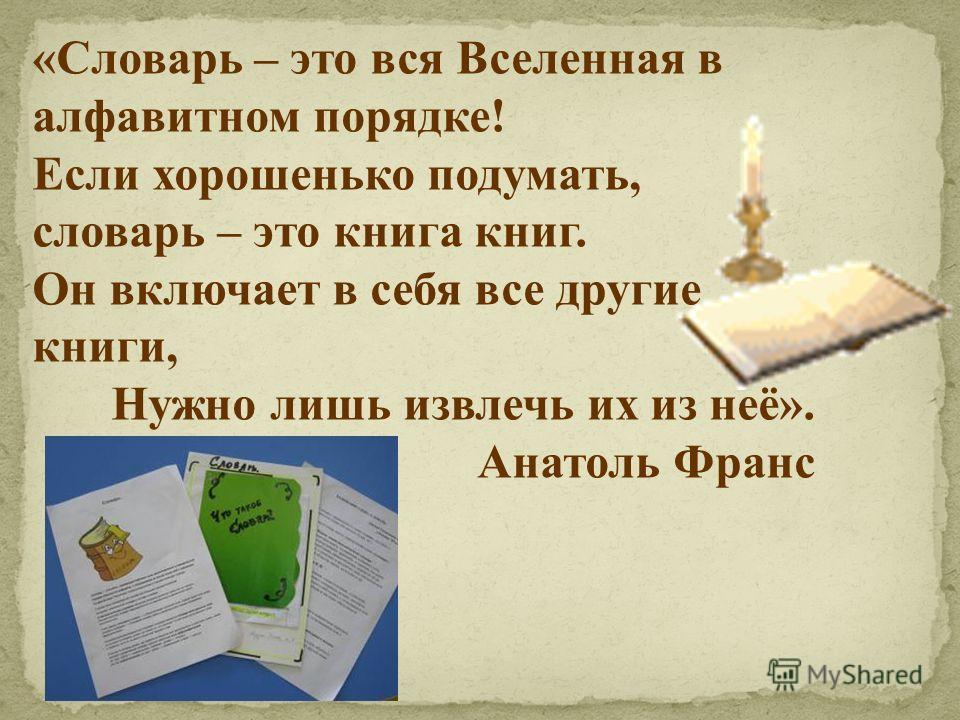 «Словарь – это вся Вселенная в алфавитном порядке! Если хорошенько подумать, словарь – это книга книг. Он включает в себя все другие книги, Нужно лишь извлечь их из неё». Анатоль Франс