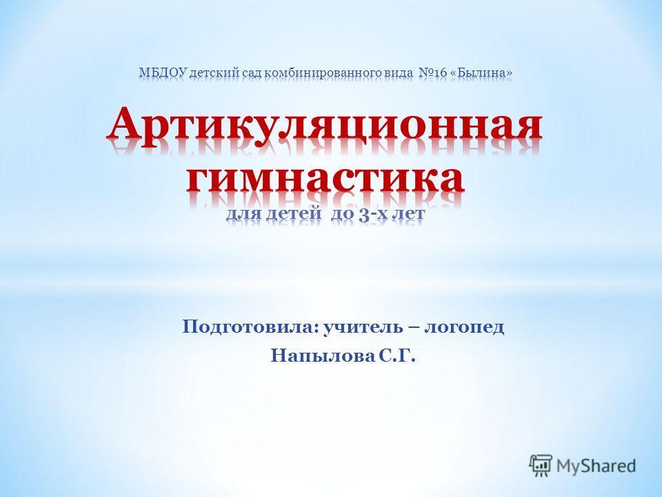 Подготовила: учитель – логопед Напылова С.Г.