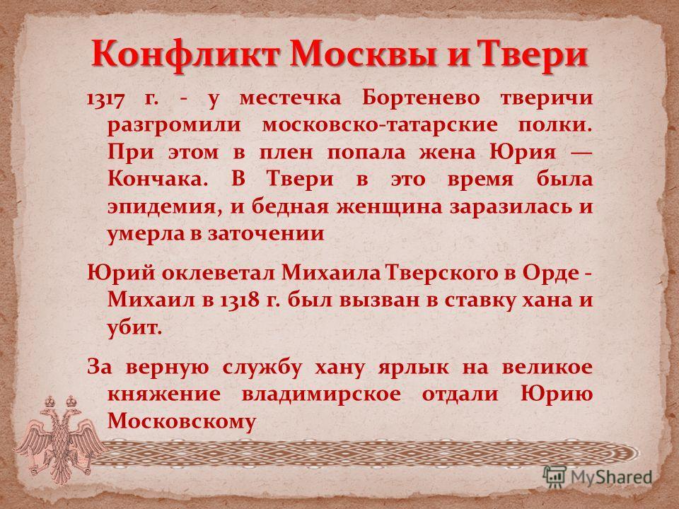 Конфликт Москвы и Твери 1317 г. - у местечка Бортенево тверичи разгромили московско-татарские полки. При этом в плен попала жена Юрия Кончака. В Твери в это время была эпидемия, и бедная женщина заразилась и умерла в заточении Юрий оклеветал Михаила