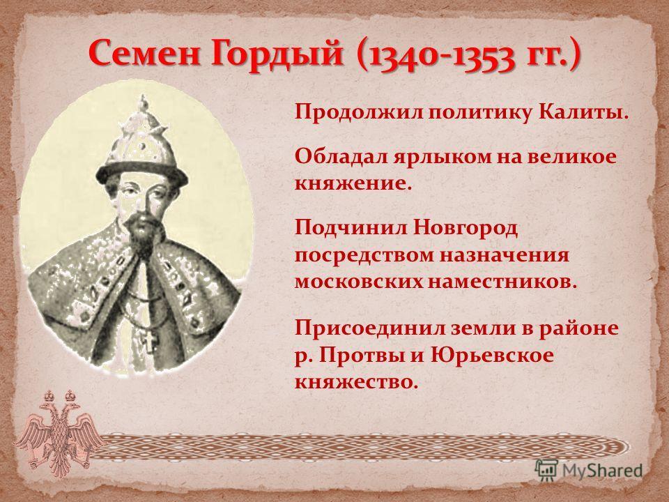 Семен Гордый (1340-1353 гг.) Продолжил политику Калиты. Обладал ярлыком на великое княжение. Подчинил Новгород посредством назначения московских наместников. Присоединил земли в районе р. Протвы и Юрьевское княжество.