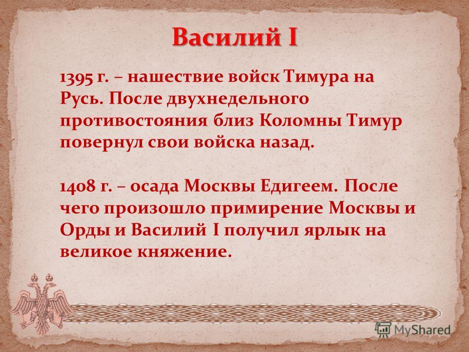 Василий I 1395 г. – нашествие войск Тимура на Русь. После двухнедельного противостояния близ Коломны Тимур повернул свои войска назад. 1408 г. – осада Москвы Едигеем. После чего произошло примирение Москвы и Орды и Василий I получил ярлык на великое
