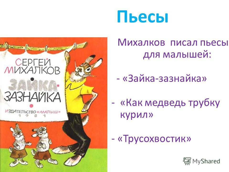 Пьесы Михалков писал пьесы для малышей: - «Зайка-зазнайка» -«Как медведь трубку курил» - «Трусохвостик»