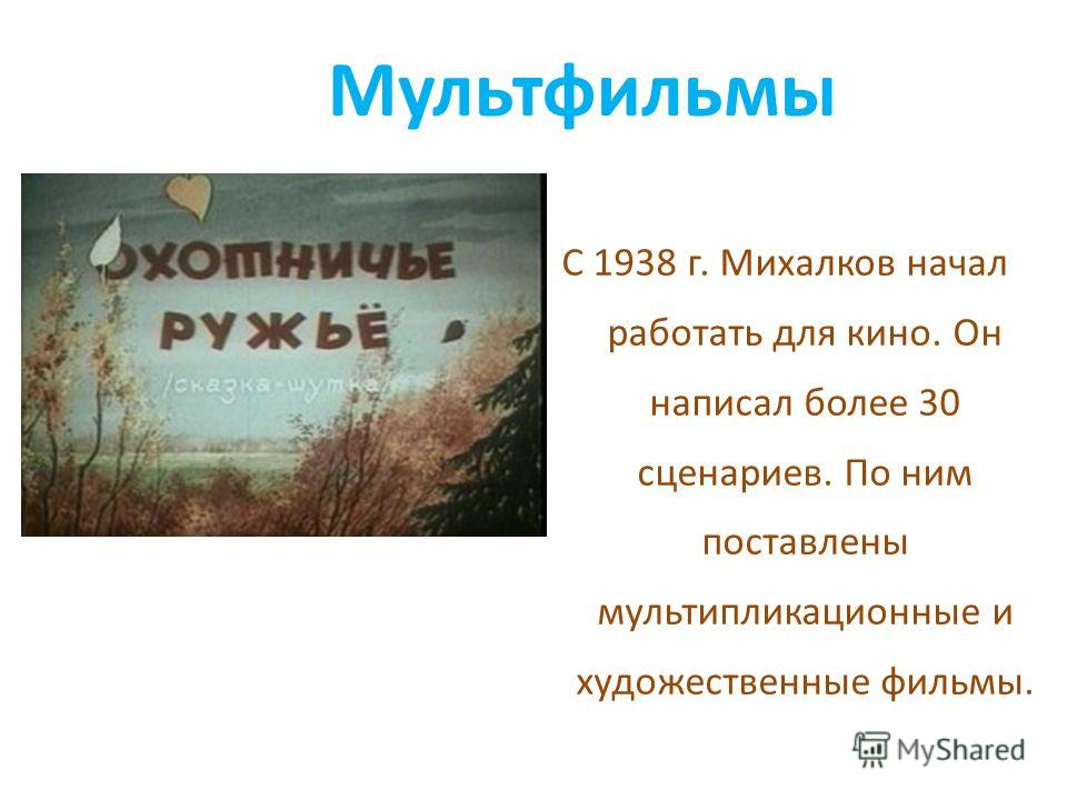 Мультфильмы С 1938 г. Михалков начал работать для кино. Он написал более 30 сценариев. По ним поставлены мультипликационные и художественные фильмы.