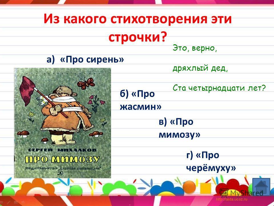 Из какого стихотворения эти строчки? а) «Про сирень» б) «Про жасмин» в) «Про мимозу» г) «Про черёмуху» Это, верно, дряхлый дед, Ста четырнадцати лет?