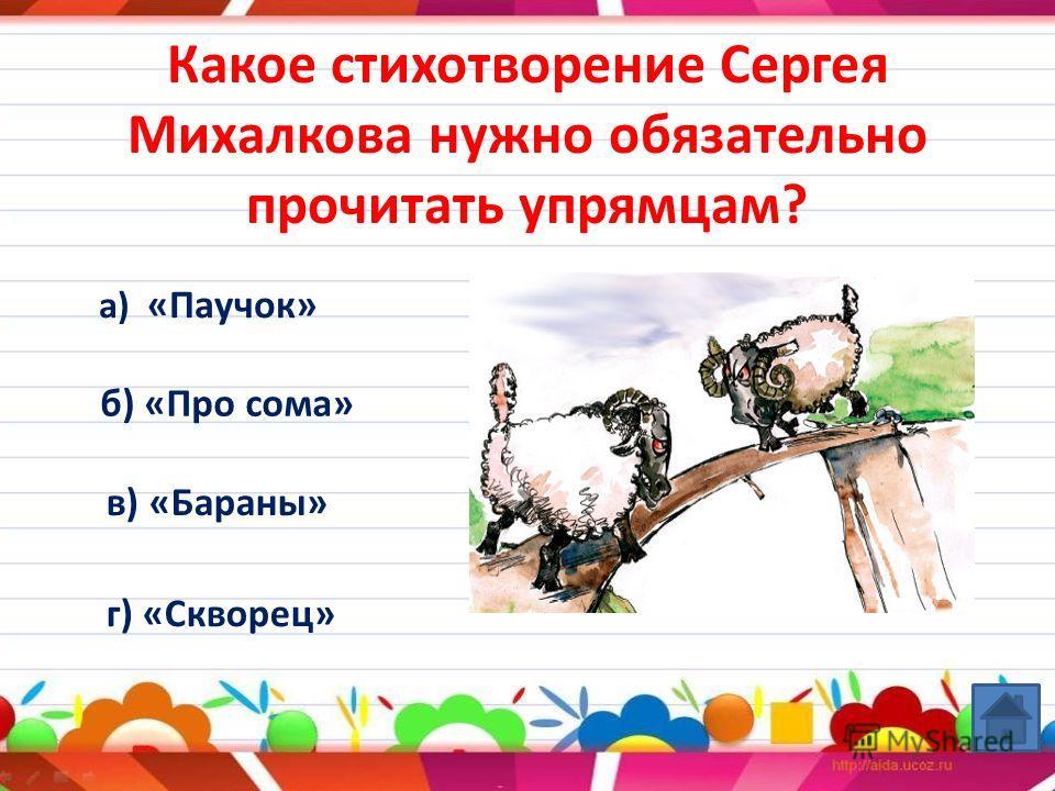 Какое стихотворение Сергея Михалкова нужно обязательно прочитать упрямцам? а) «Паучок» б) «Про сома» в) «Бараны» г) «Скворец»