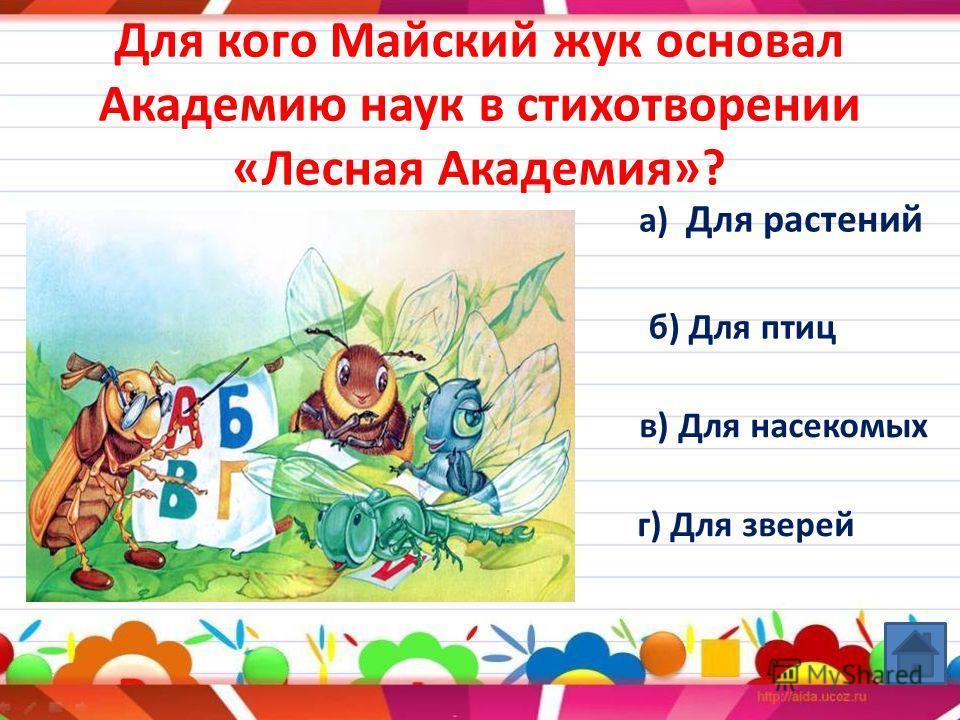 Для кого Майский жук основал Академию наук в стихотворении «Лесная Академия»? а) Для растений б) Для птиц в) Для насекомых г) Для зверей