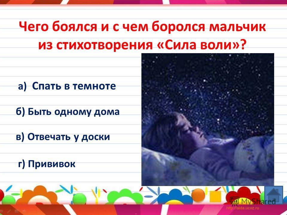 Чего боялся и с чем боролся мальчик из стихотворения «Сила воли»? а) Спать в темноте б) Быть одному дома в) Отвечать у доски г) Прививок