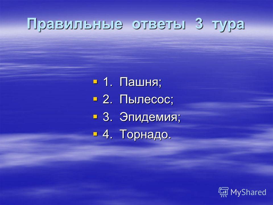 Правильные ответы 3 тура 1. Пашня; 1. Пашня; 2. Пылесос; 2. Пылесос; 3. Эпидемия; 3. Эпидемия; 4. Торнадо. 4. Торнадо.