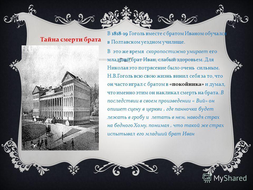 В 1818-19 Гоголь вместе с братом Иваном обучался в Полтавском уездном училище. В это же время скоропостижно умирает его младший брат Иван, слабый здоровьем. Для Николая это потрясение было очень сильным. Н. В. Гоголь всю свою жизнь винил себя за то,