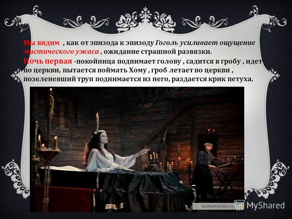Мы видим, как от эпизода к эпизоду Гоголь усиливает ощущение мистического ужаса, ожидание страшной развязки. Ночь первая -покойница поднимает голову, садится в гробу, идет по церкви, пытается поймать Хому, гроб летает по церкви, позеленевший труп под