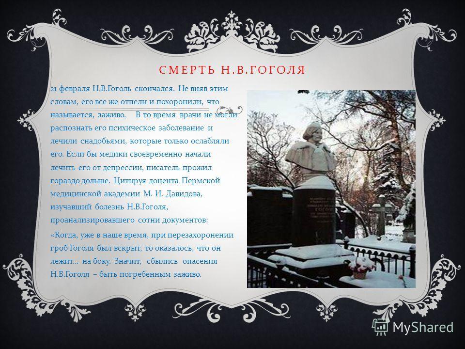 21 февраля Н. В. Гоголь скончался. Не вняв этим словам, его все же отпели и похоронили, что называется, заживо. В то время врачи не могли распознать его психическое заболевание и лечили снадобьями, которые только ослабляли его. Если бы медики своевре