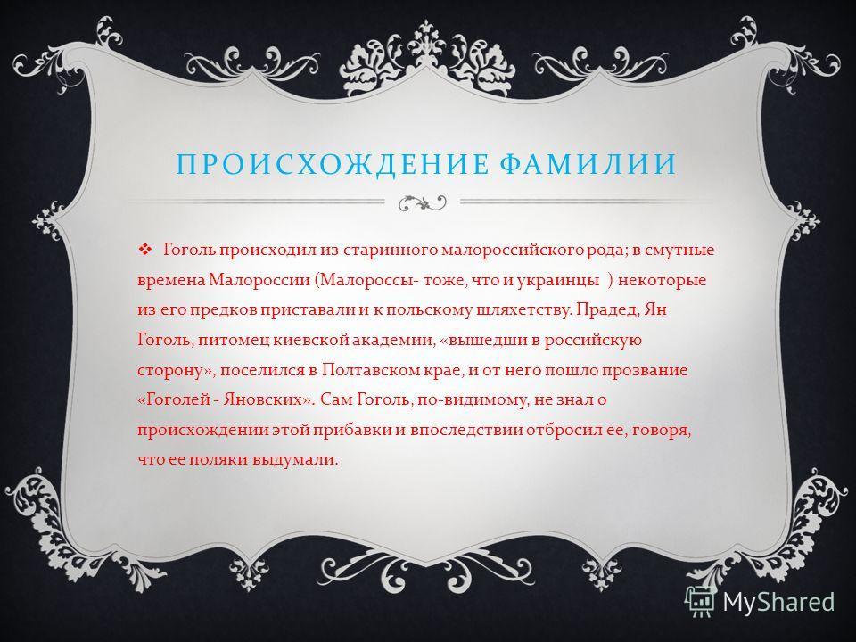 ПРОИСХОЖДЕНИЕ ФАМИЛИИ Гоголь происходил из старинного малороссийского рода ; в смутные времена Малороссии ( Малороссы - тоже, что и украинцы ) некоторые из его предков приставали и к польскому шляхетству. Прадед, Ян Гоголь, питомец киевской академии,