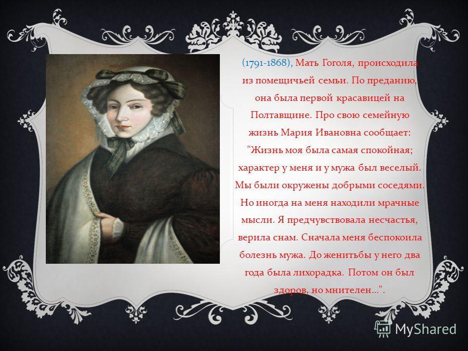 (1791-1868), Мать Гоголя, происходила из помещичьей семьи. По преданию, она была первой красавицей на Полтавщине. Про свою семейную жизнь Мария Ивановна сообщает :