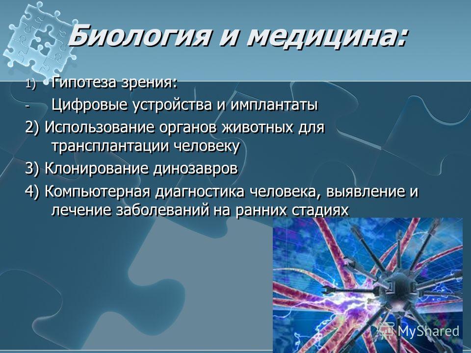 Биология и медицина: 1) Гипотеза зрения: - Цифровые устройства и имплантаты 2) Использование органов животных для трансплантации человеку 3) Клонирование динозавров 4) Компьютерная диагностика человека, выявление и лечение заболеваний на ранних стади