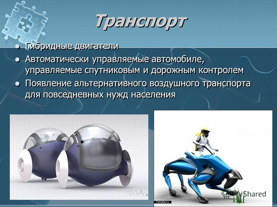 Транспорт Гибридные двигатели Автоматически управляемые автомобиле, управляемые спутниковым и дорожным контролем Появление альтернативного воздушного транспорта для повседневных нужд населения Гибридные двигатели Автоматически управляемые автомобиле,