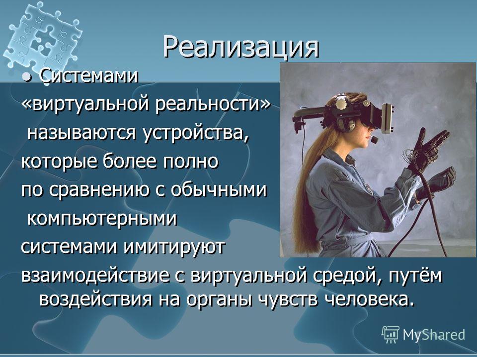 Реализация Системами «виртуальной реальности» называются устройства, которые более полно по сравнению с обычными компьютерными системами имитируют взаимодействие с виртуальной средой, путём воздействия на органы чувств человека. Системами «виртуально