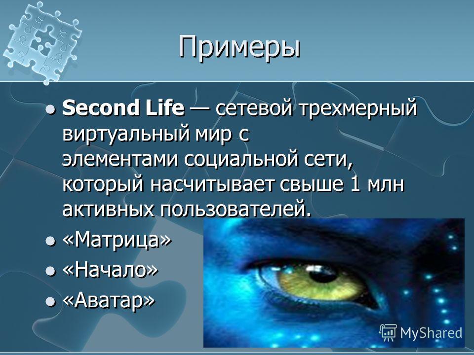 Примеры Second Life сетевой трехмерный виртуальный мир с элементами социальной сети, который насчитывает свыше 1 млн активных пользователей. «Матрица» «Начало» «Аватар» Second Life сетевой трехмерный виртуальный мир с элементами социальной сети, кото