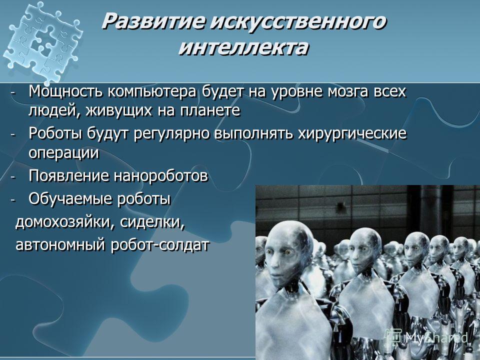 Развитие искусственного интеллекта - Мощность компьютера будет на уровне мозга всех людей, живущих на планете - Роботы будут регулярно выполнять хирургические операции - Появление нанороботов - Обучаемые роботы домохозяйки, сиделки, автономный робот-