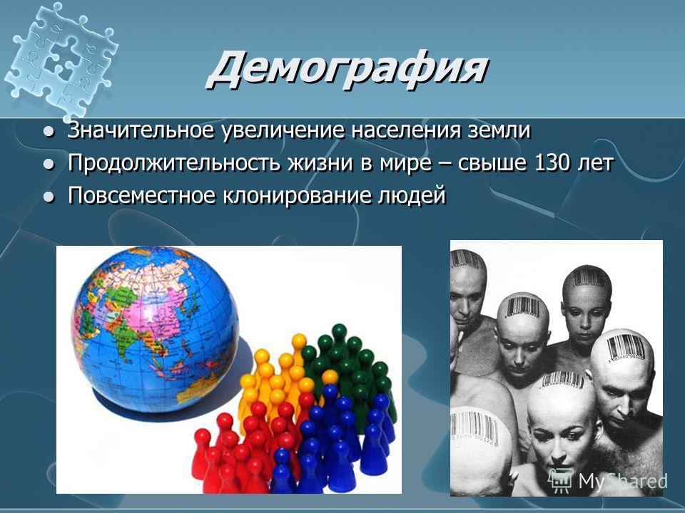 Демография Значительное увеличение населения земли Продолжительность жизни в мире – свыше 130 лет Повсеместное клонирование людей Значительное увеличение населения земли Продолжительность жизни в мире – свыше 130 лет Повсеместное клонирование людей