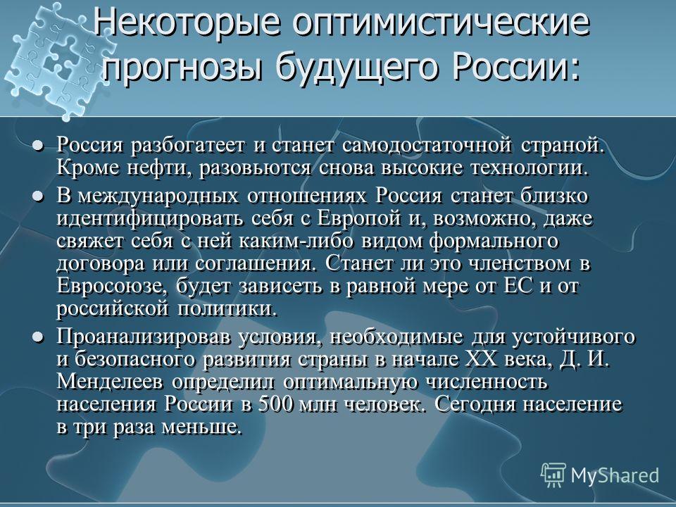 Некоторые оптимистические прогнозы будущего России: Россия разбогатеет и станет самодостаточной страной. Кроме нефти, разовьются снова высокие технологии. В международных отношениях Россия станет близко идентифицировать себя с Европой и, возможно, да
