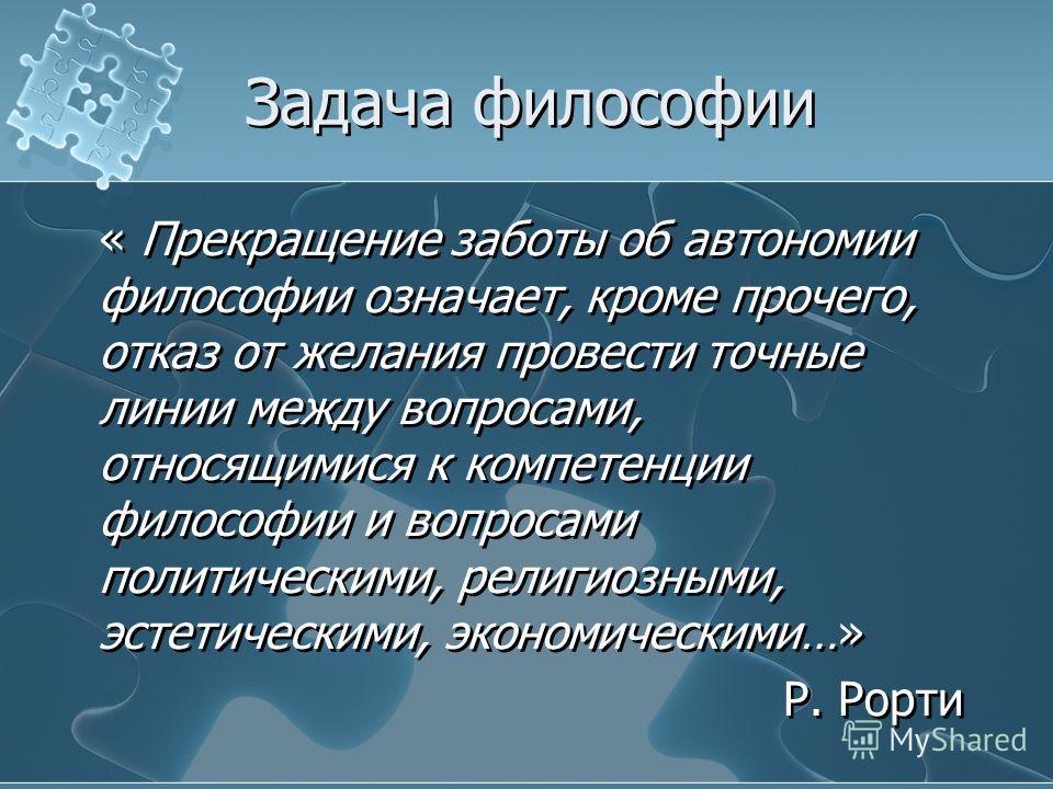 Задача философии « Прекращение заботы об автономии философии означает, кроме прочего, отказ от желания провести точные линии между вопросами, относящимися к компетенции философии и вопросами политическими, религиозными, эстетическими, экономическими…