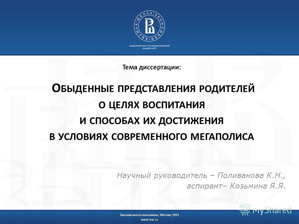 Тема диссертации: О БЫДЕННЫЕ ПРЕДСТАВЛЕНИЯ РОДИТЕЛЕЙ О ЦЕЛЯХ ВОСПИТАНИЯ И СПОСОБАХ ИХ ДОСТИЖЕНИЯ В УСЛОВИЯХ СОВРЕМЕННОГО МЕГАПОЛИСА Научный руководитель – Поливанова К.Н., аспирант– Козьмина Я.Я. Высшая школа экономики, Москва, 2013 www.hse.ru