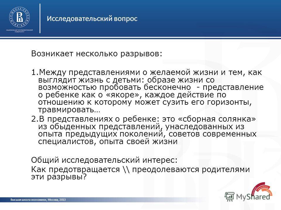 Исследовательский вопрос Высшая школа экономики, Москва, 2013 Возникает несколько разрывов: 1.Между представлениями о желаемой жизни и тем, как выглядит жизнь с детьми: образе жизни со возможностью пробовать бесконечно - представление о ребенке как о