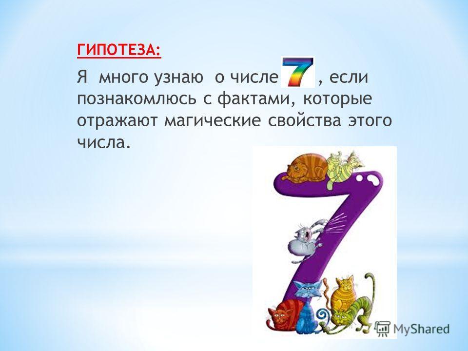 ГИПОТЕЗА: Я много узнаю о числе 7,, если познакомлюсь с фактами, которые отражают магические свойства этого числа.