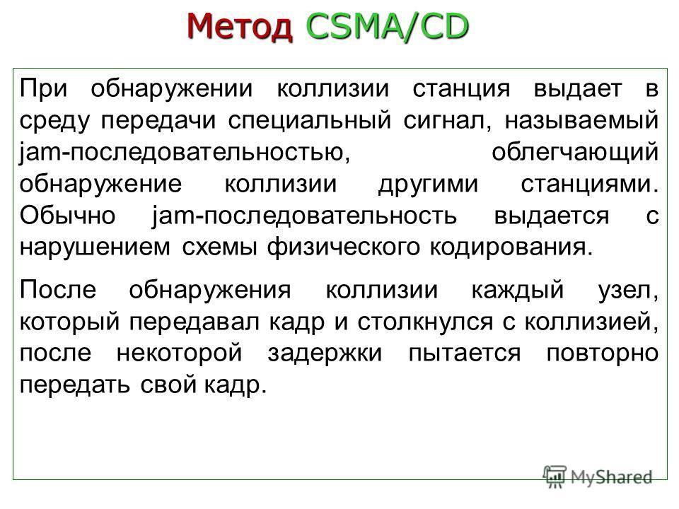 Метод CSMA/CD При обнаружении коллизии станция выдает в среду передачи специальный сигнал, называемый jam-последовательностью, облегчающий обнаружение коллизии другими станциями. Обычно jam-последовательность выдается с нарушением схемы физического к