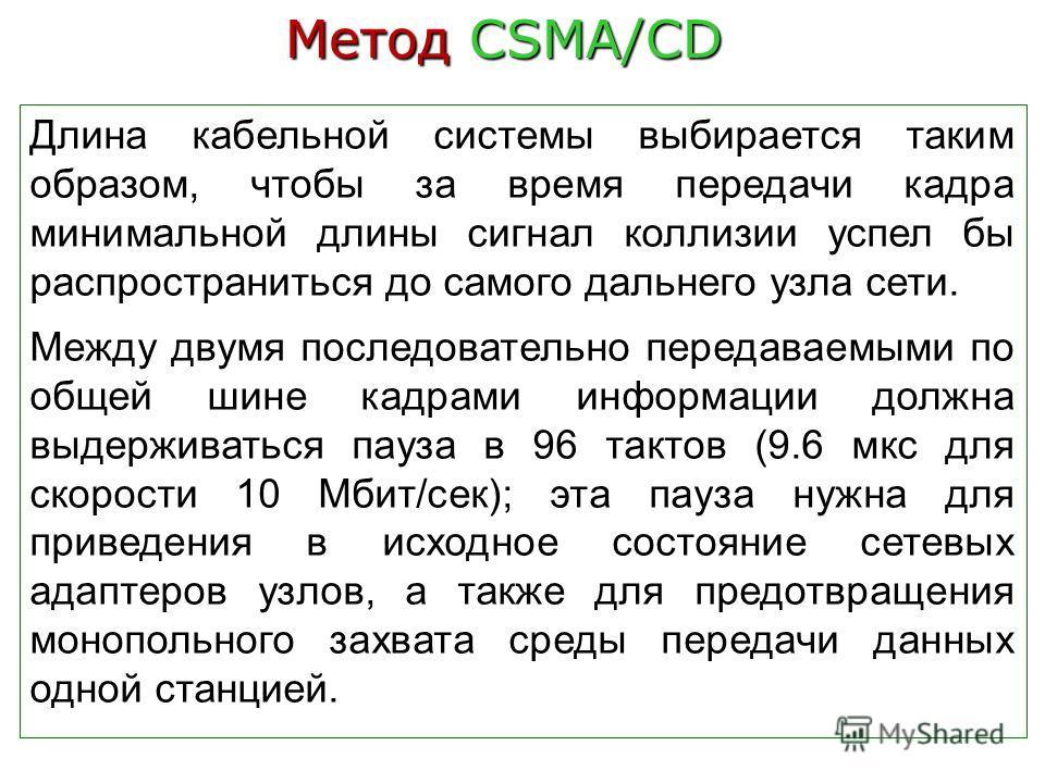 Метод CSMA/CD Длина кабельной системы выбирается таким образом, чтобы за время передачи кадра минимальной длины сигнал коллизии успел бы распространиться до самого дальнего узла сети. Между двумя последовательно передаваемыми по общей шине кадрами ин