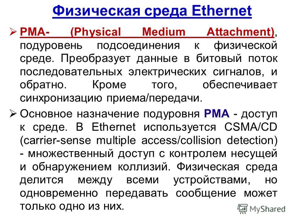 Физическая среда Ethernet PMA- (Physical Medium Attachment), подуровень подсоединения к физической среде. Преобразует данные в битовый поток последовательных электрических сигналов, и обратно. Кроме того, обеспечивает синхронизацию приема/передачи. О
