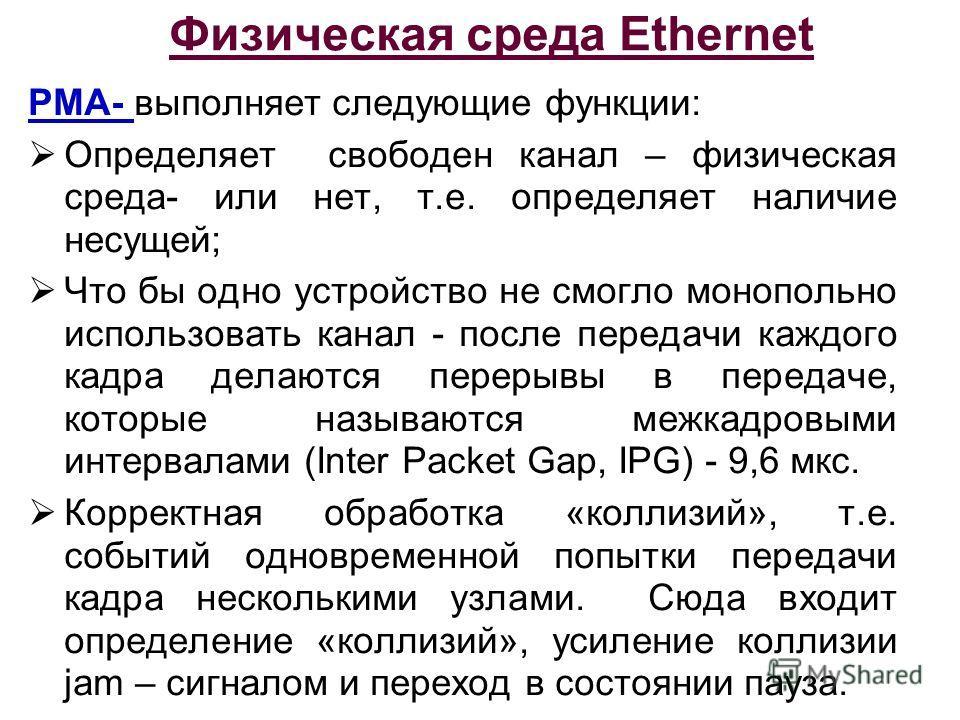 Физическая среда Ethernet PMA- выполняет следующие функции: Определяет свободен канал – физическая среда- или нет, т.е. определяет наличие несущей; Что бы одно устройство не смогло монопольно использовать канал - после передачи каждого кадра делаются
