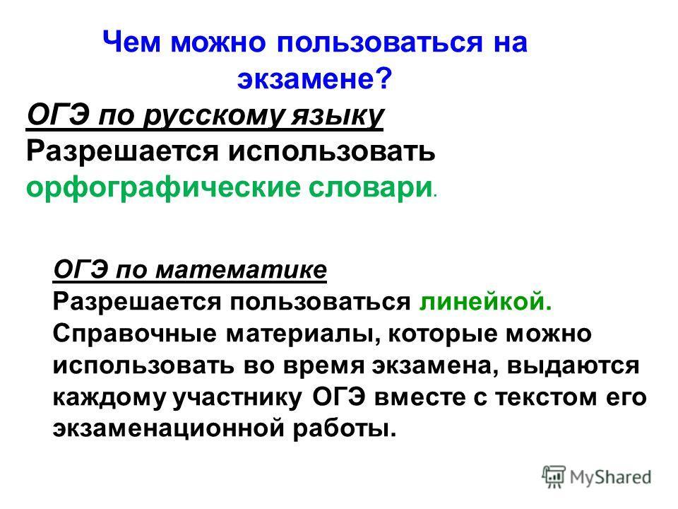 Чем можно пользоваться на экзамене? ОГЭ по русскому языку Разрешается использовать орфографические словари. ОГЭ по математике Разрешается пользоваться линейкой. Справочные материалы, которые можно использовать во время экзамена, выдаются каждому учас