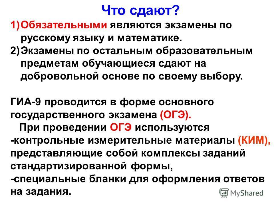 Что сдают? 1)Обязательными являются экзамены по русскому языку и математике. 2)Экзамены по остальным образовательным предметам обучающиеся сдают на добровольной основе по своему выбору. ГИА-9 проводится в форме основного государственного экзамена (ОГ