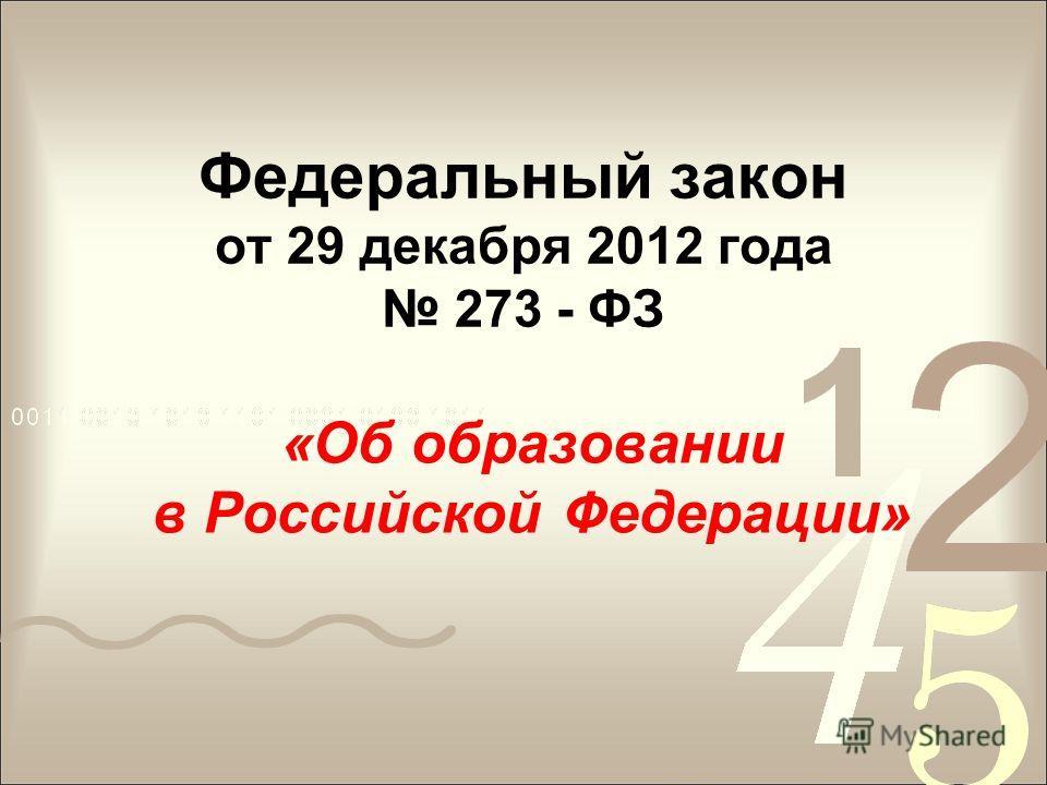 Федеральный закон от 29 декабря 2012 года 273 - ФЗ «Об образовании в Российской Федерации»