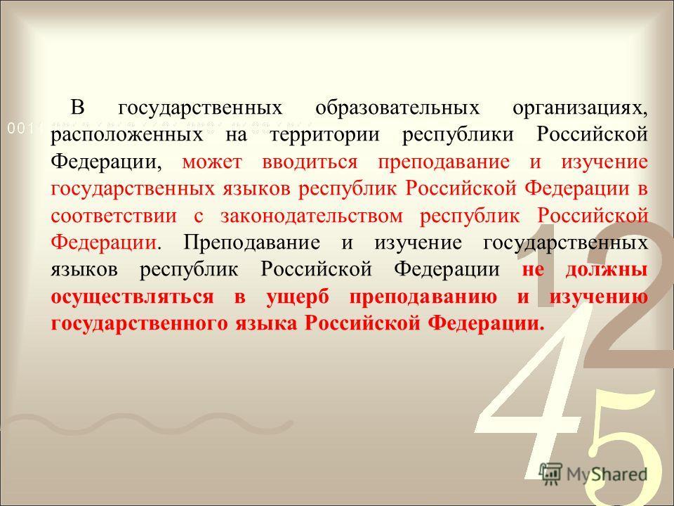 В государственных образовательных организациях, расположенных на территории республики Российской Федерации, может вводиться преподавание и изучение государственных языков республик Российской Федерации в соответствии с законодательством республик Ро