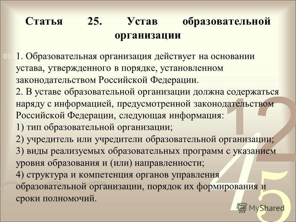 Статья 25. Устав образовательной организации 1. Образовательная организация действует на основании устава, утвержденного в порядке, установленном законодательством Российской Федерации. 2. В уставе образовательной организации должна содержаться наряд