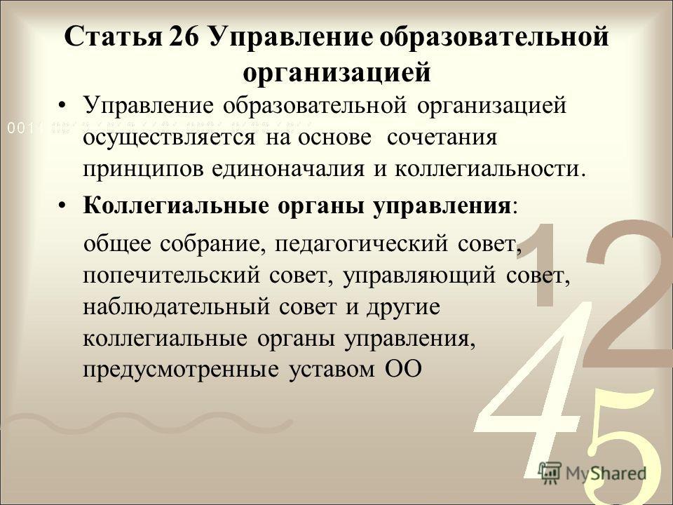 Статья 26 Управление образовательной организацией Управление образовательной организацией осуществляется на основе сочетания принципов единоначалия и коллегиальности. Коллегиальные органы управления: общее собрание, педагогический совет, попечительск