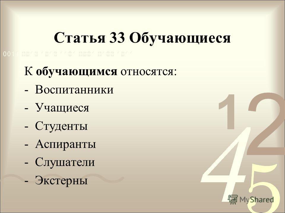 Статья 33 Обучающиеся К обучающимся относятся: -Воспитанники -Учащиеся -Студенты -Аспиранты -Слушатели -Экстерны