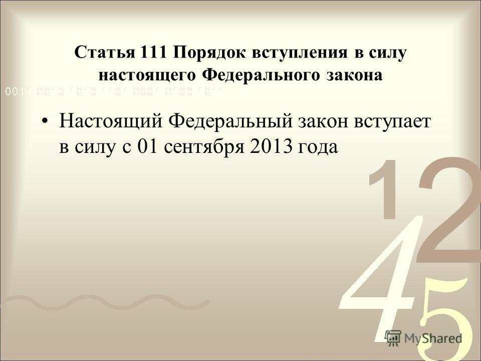 Статья 111 Порядок вступления в силу настоящего Федерального закона Настоящий Федеральный закон вступает в силу с 01 сентября 2013 года