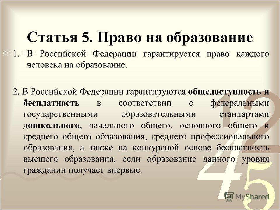 Статья 5. Право на образование 1.В Российской Федерации гарантируется право каждого человека на образование. 2. В Российской Федерации гарантируются общедоступность и бесплатность в соответствии с федеральными государственными образовательными станда