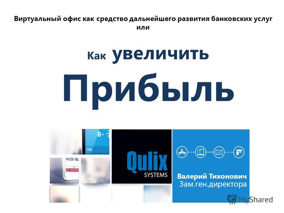 Валерий Тихонович Зам.ген.директора Виртуальный офис как средство дальнейшего развития банковских услуг или Как увеличить Прибыль