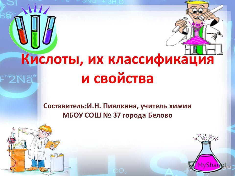 Кислоты, их классификация и свойства Составитель:И.Н. Пиялкина, учитель химии МБОУ СОШ 37 города Белово