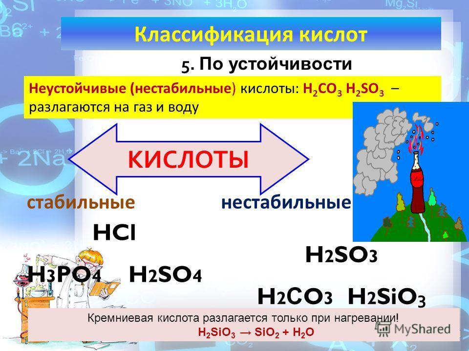 КЛАССИФИКАЦИЯ КИСЛОТ. HCl H 3 PO 4 H 2 SO 4 5. По устойчивости H 2 SO 3 H 2 С O 3 H 2 SiO 3 КИСЛОТЫ Классификация кислот стабильныенестабильные Неустойчивые (нестабильные) кислоты: H 2 CO 3 H 2 SO 3 – разлагаются на газ и воду Кремниевая кислота разл